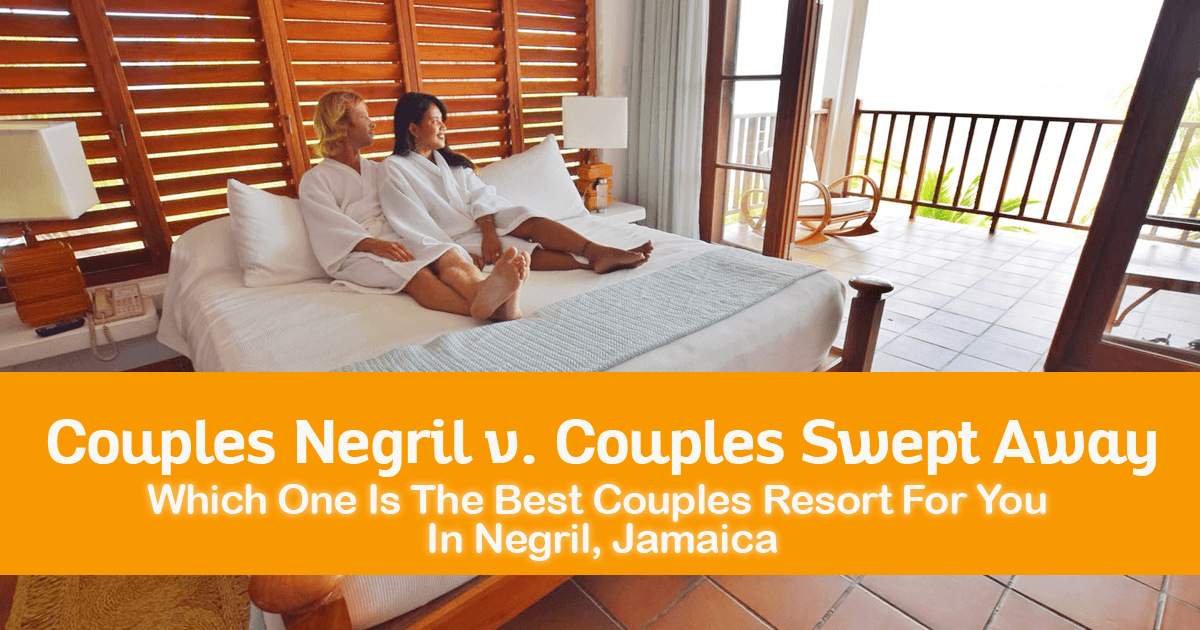 Couples Negril v. Couples Swept Away-- Which One Is The Best Couples Resort For You In Negril, Jamaica